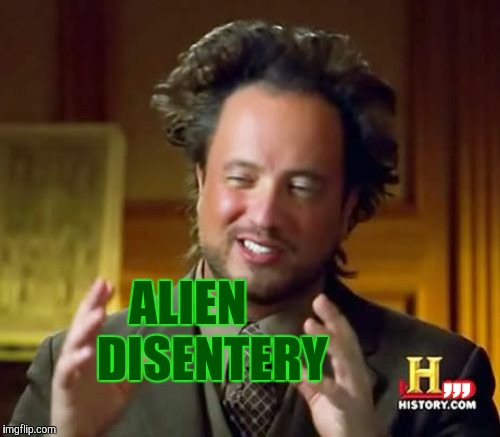 Ancient Aliens Meme | ,,, ALIEN       DISENTERY | image tagged in memes,ancient aliens | made w/ Imgflip meme maker