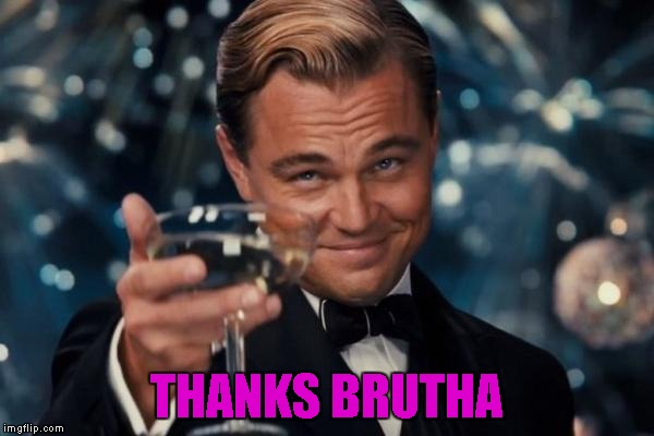 Leonardo Dicaprio Cheers Meme | THANKS BRUTHA | image tagged in memes,leonardo dicaprio cheers | made w/ Imgflip meme maker
