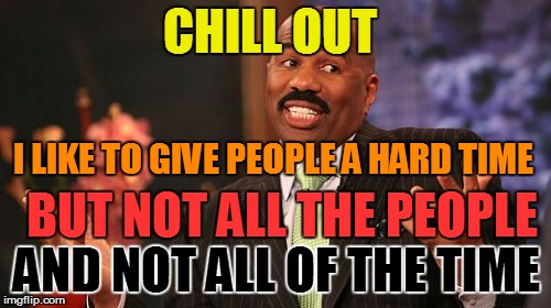 Steve Harvey Meme | CHILL OUT I LIKE TO GIVE PEOPLE A HARD TIME BUT NOT ALL THE PEOPLE AND NOT ALL OF THE TIME | image tagged in memes,steve harvey | made w/ Imgflip meme maker