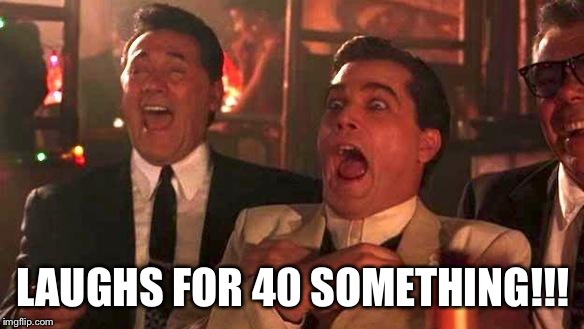 Goodfellas Laughing | LAUGHS FOR 40 SOMETHING!!! | image tagged in goodfellas laughing | made w/ Imgflip meme maker