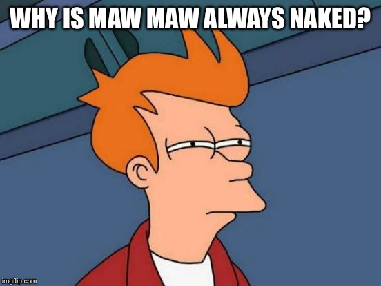 Futurama Fry Meme | WHY IS MAW MAW ALWAYS NAKED? | image tagged in memes,futurama fry | made w/ Imgflip meme maker