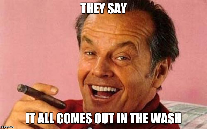 Nicholson | THEY SAY IT ALL COMES OUT IN THE WASH | image tagged in nicholson | made w/ Imgflip meme maker