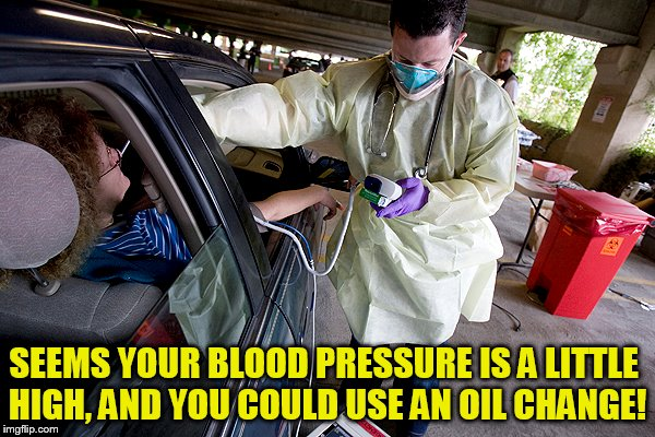 SEEMS YOUR BLOOD PRESSURE IS A LITTLE HIGH, AND YOU COULD USE AN OIL CHANGE! | made w/ Imgflip meme maker