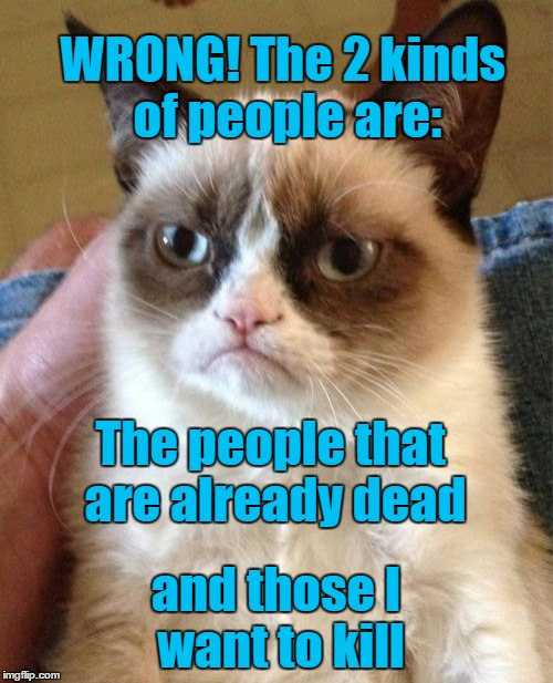 Grumpy Cat Meme | The people that are already dead and those I want to kill WRONG! The 2 kinds of people are: | image tagged in memes,grumpy cat | made w/ Imgflip meme maker