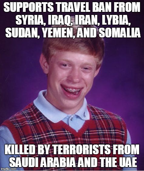 Bad Luck Brian Meme | SUPPORTS TRAVEL BAN FROM SYRIA, IRAQ, IRAN, LYBIA, SUDAN, YEMEN, AND SOMALIA KILLED BY TERRORISTS FROM SAUDI ARABIA AND THE UAE | image tagged in memes,bad luck brian | made w/ Imgflip meme maker