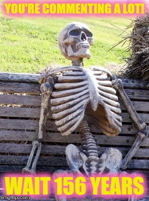Waiting Skeleton | YOU'RE COMMENTING A LOT! WAIT 156 YEARS | image tagged in memes,waiting skeleton | made w/ Imgflip meme maker