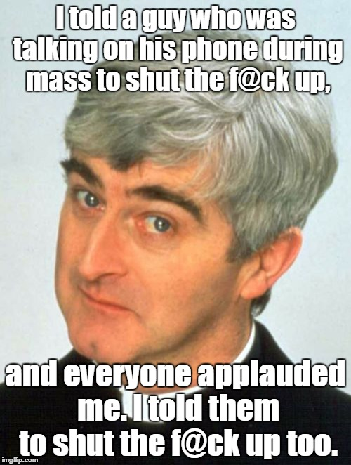 Father Ted Meme |  I told a guy who was talking on his phone during mass to shut the f@ck up, and everyone applauded me. I told them to shut the f@ck up too. | image tagged in memes,father ted | made w/ Imgflip meme maker