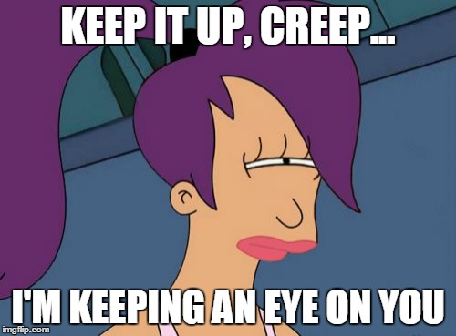 Futurama Leela | KEEP IT UP, CREEP... I'M KEEPING AN EYE ON YOU | image tagged in memes,futurama leela | made w/ Imgflip meme maker