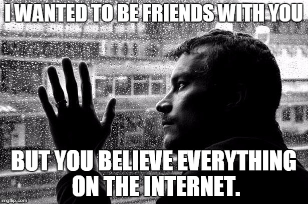Over Educated Problems | I WANTED TO BE FRIENDS WITH YOU BUT YOU BELIEVE EVERYTHING ON THE INTERNET. | image tagged in memes,over educated problems | made w/ Imgflip meme maker