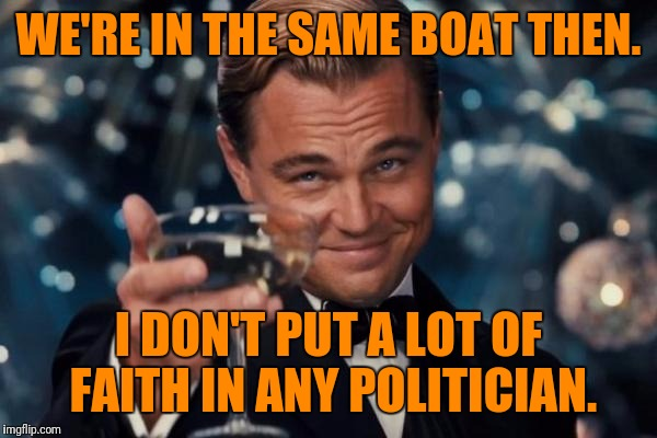 Leonardo Dicaprio Cheers Meme | WE'RE IN THE SAME BOAT THEN. I DON'T PUT A LOT OF FAITH IN ANY POLITICIAN. | image tagged in memes,leonardo dicaprio cheers | made w/ Imgflip meme maker