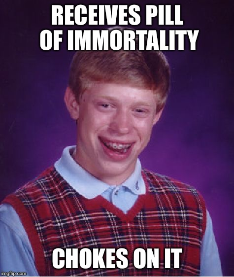 Bad Luck Brian Meme | RECEIVES PILL OF IMMORTALITY CHOKES ON IT | image tagged in memes,bad luck brian | made w/ Imgflip meme maker