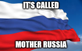 IT'S CALLED MOTHER RUSSIA | made w/ Imgflip meme maker