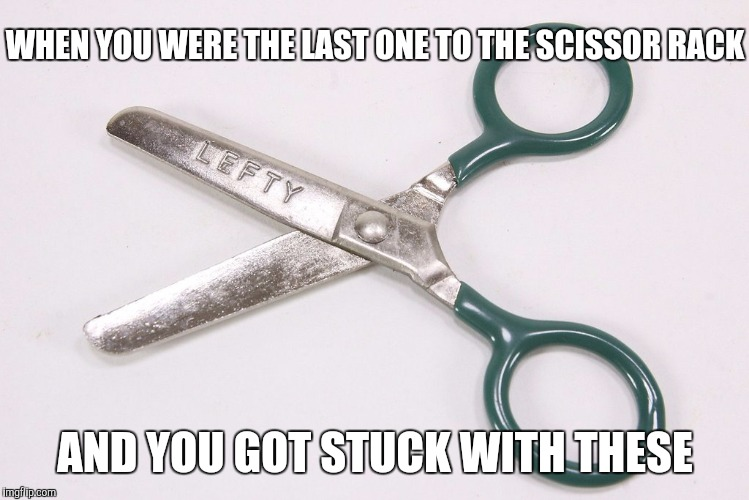 WHEN YOU WERE THE LAST ONE TO THE SCISSOR RACK AND YOU GOT STUCK WITH THESE | image tagged in scissors | made w/ Imgflip meme maker