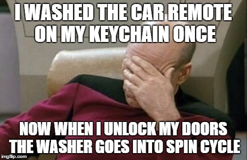 Captain Picard Facepalm Meme | I WASHED THE CAR REMOTE ON MY KEYCHAIN ONCE NOW WHEN I UNLOCK MY DOORS THE WASHER GOES INTO SPIN CYCLE | image tagged in memes,captain picard facepalm | made w/ Imgflip meme maker