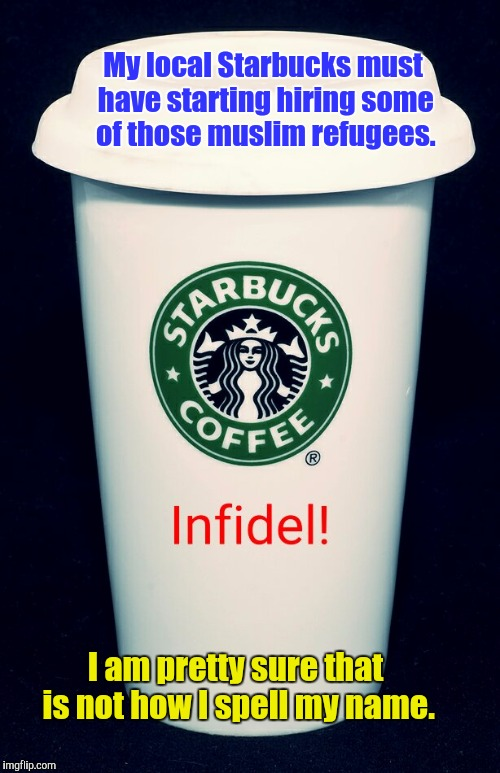 Try the Muslim Mocha Latte. It is to die for. | My local Starbucks must have starting hiring some of those muslim refugees. I am pretty sure that is not how I spell my name. | image tagged in starbucks | made w/ Imgflip meme maker