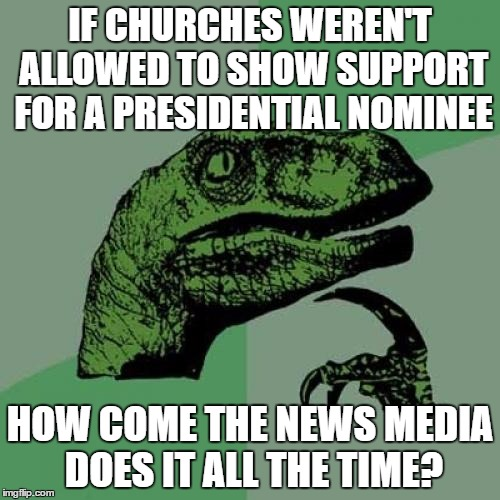 Philosoraptor Meme | IF CHURCHES WEREN'T ALLOWED TO SHOW SUPPORT FOR A PRESIDENTIAL NOMINEE HOW COME THE NEWS MEDIA DOES IT ALL THE TIME? | image tagged in memes,philosoraptor | made w/ Imgflip meme maker