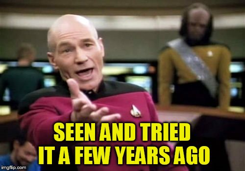 Picard Wtf Meme | SEEN AND TRIED IT A FEW YEARS AGO | image tagged in memes,picard wtf | made w/ Imgflip meme maker