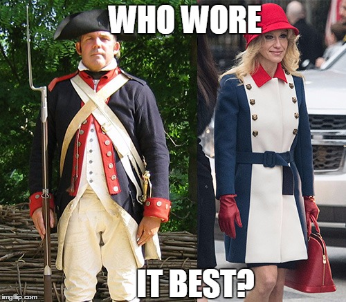 Who wore it best? A revolutionary soldier or Kellyanne Conway | WHO WORE IT BEST? | image tagged in soldier,kellyanne conway,uniform | made w/ Imgflip meme maker