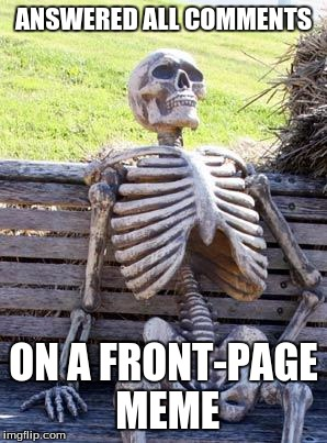 Waiting Skeleton Meme | ANSWERED ALL COMMENTS ON A FRONT-PAGE MEME | image tagged in memes,waiting skeleton | made w/ Imgflip meme maker
