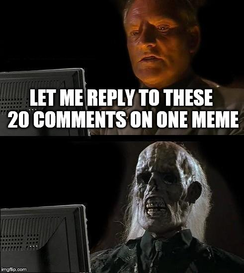 Ill Just Wait Here Meme | LET ME REPLY TO THESE 20 COMMENTS ON ONE MEME | image tagged in memes,ill just wait here | made w/ Imgflip meme maker