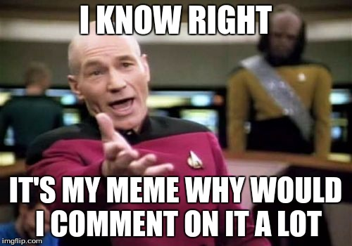 Picard Wtf Meme | I KNOW RIGHT IT'S MY MEME WHY WOULD I COMMENT ON IT A LOT | image tagged in memes,picard wtf | made w/ Imgflip meme maker