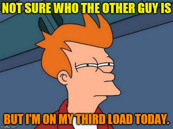 Futurama Fry Meme | NOT SURE WHO THE OTHER GUY IS BUT I'M ON MY THIRD LOAD TODAY. | image tagged in memes,futurama fry | made w/ Imgflip meme maker