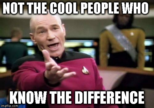 Picard Wtf Meme | NOT THE COOL PEOPLE WHO KNOW THE DIFFERENCE | image tagged in memes,picard wtf | made w/ Imgflip meme maker