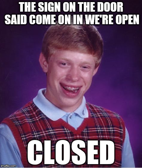 Bad Luck Brian Meme | THE SIGN ON THE DOOR SAID COME ON IN WE'RE OPEN CLOSED | image tagged in memes,bad luck brian | made w/ Imgflip meme maker