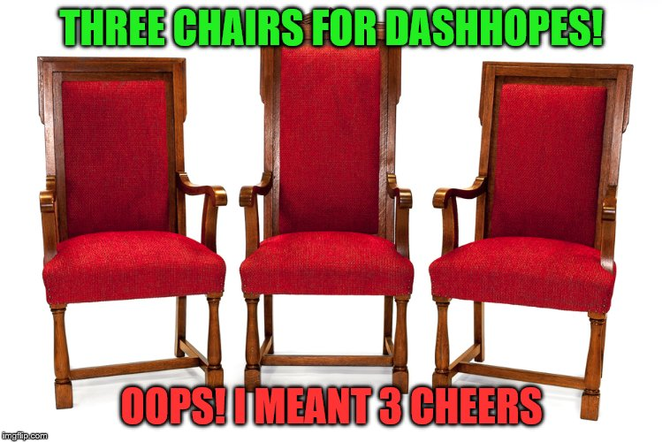 THREE CHAIRS FOR DASHHOPES! OOPS! I MEANT 3 CHEERS | made w/ Imgflip meme maker