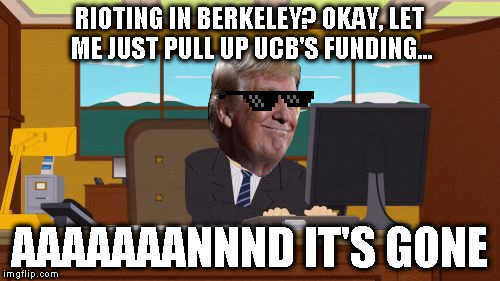 I hope he can give UCB a little attitude adjustment | RIOTING IN BERKELEY? OKAY, LET ME JUST PULL UP UCB'S FUNDING... AAAAAAANNND IT'S GONE | image tagged in memes,aaaaand its gone,donald trump approves,god emperor trump,biased media,butthurt liberals | made w/ Imgflip meme maker