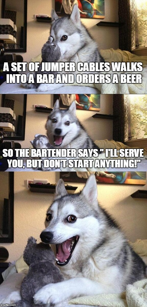 "Bad Pun Dog | A SET OF JUMPER CABLES WALKS INTO A BAR AND ORDERS A BEER SO THE BARTENDER SAYS "" I'LL SERVE YOU, BUT DON'T START ANYTHING!"" 