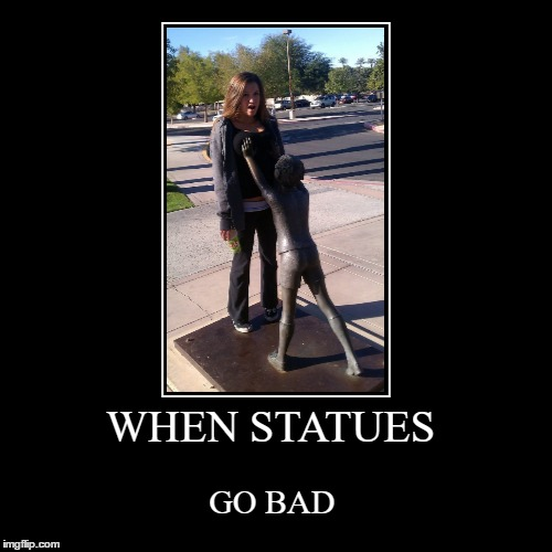 WHEN STATUES | GO BAD | image tagged in funny,demotivationals | made w/ Imgflip demotivational maker