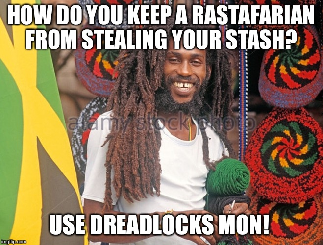 HOW DO YOU KEEP A RASTAFARIAN FROM STEALING YOUR STASH? USE DREADLOCKS MON! | image tagged in rasta | made w/ Imgflip meme maker