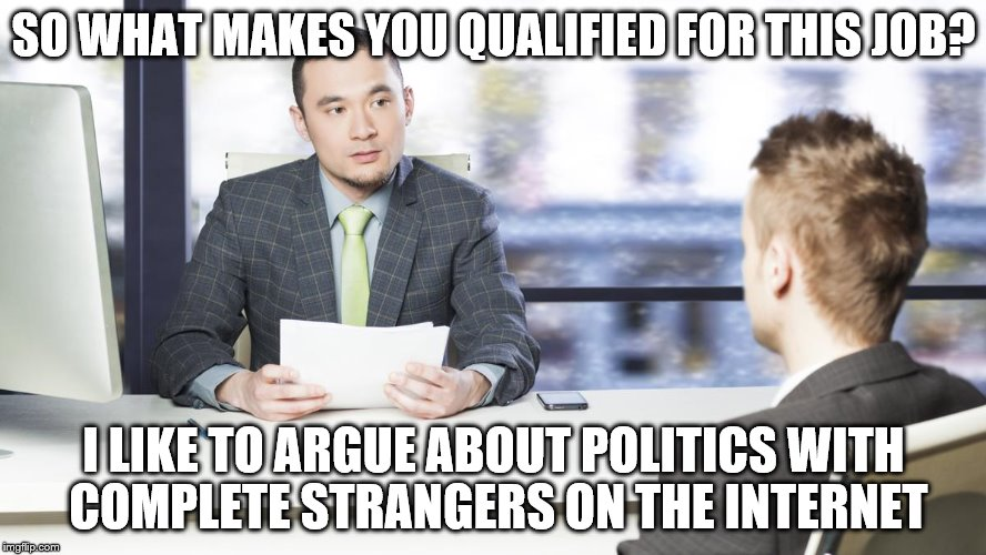 Maybe In An Alternate Universe, But Here In The Real World... | SO WHAT MAKES YOU QUALIFIED FOR THIS JOB? I LIKE TO ARGUE ABOUT POLITICS WITH COMPLETE STRANGERS ON THE INTERNET | image tagged in memes,election 2016,trump 2016,hillary clinton 2016 | made w/ Imgflip meme maker
