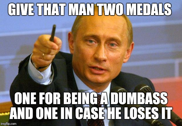 Good Guy Putin Meme | GIVE THAT MAN TWO MEDALS ONE FOR BEING A DUMBASS AND ONE IN CASE HE LOSES IT | image tagged in memes,good guy putin | made w/ Imgflip meme maker