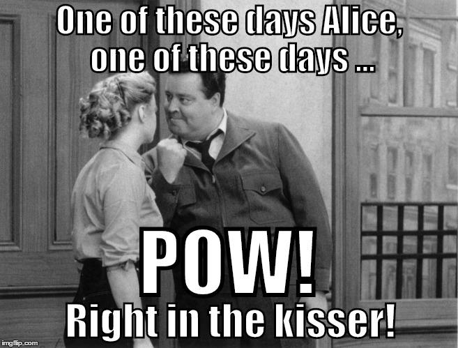 One of the days Alice | One of these days Alice, one of these days ... POW! Right in the kisser! | image tagged in the honeymooners,one of these days | made w/ Imgflip meme maker