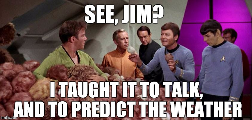 SEE, JIM? I TAUGHT IT TO TALK, AND TO PREDICT THE WEATHER | made w/ Imgflip meme maker