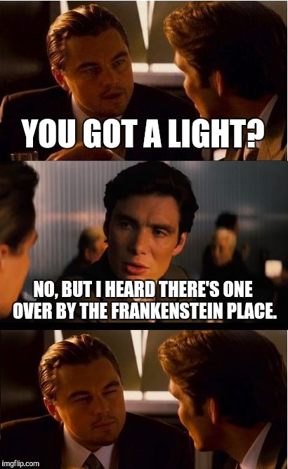 Inception |  YOU GOT A LIGHT? NO, BUT I HEARD THERE'S ONE OVER BY THE FRANKENSTEIN PLACE. | image tagged in memes,inception,rocky horror picture show | made w/ Imgflip meme maker