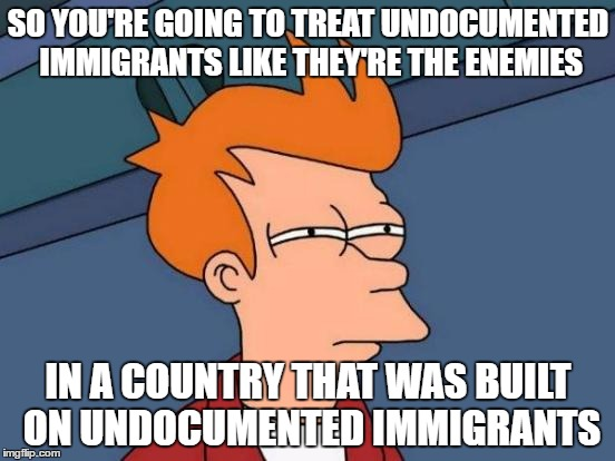 Hmm... |  SO YOU'RE GOING TO TREAT UNDOCUMENTED IMMIGRANTS LIKE THEY'RE THE ENEMIES; IN A COUNTRY THAT WAS BUILT ON UNDOCUMENTED IMMIGRANTS | image tagged in memes,futurama fry | made w/ Imgflip meme maker