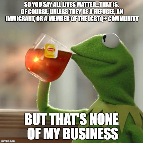 This is pretty much right-wing logic |  SO YOU SAY ALL LIVES MATTER...THAT IS, OF COURSE, UNLESS THEY'RE A REFUGEE, AN IMMIGRANT, OR A MEMBER OF THE LGBTQ+ COMMUNITY; BUT THAT'S NONE OF MY BUSINESS | image tagged in memes,but thats none of my business,kermit the frog | made w/ Imgflip meme maker