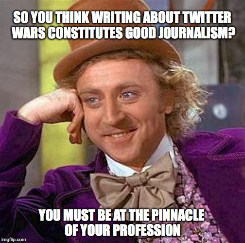 Creepy Condescending Wonka Meme | SO YOU THINK WRITING ABOUT TWITTER WARS CONSTITUTES GOOD JOURNALISM? YOU MUST BE AT THE PINNACLE OF YOUR PROFESSION | image tagged in memes,creepy condescending wonka | made w/ Imgflip meme maker