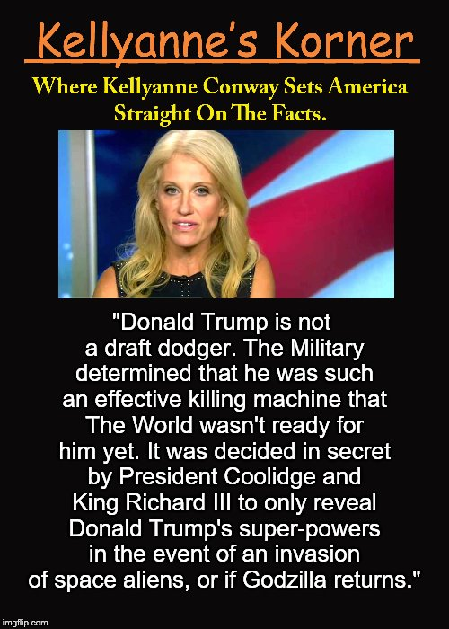 "Kellyanne's Korner. (2) | ""Donald Trump is not a draft dodger. The Military determined that he was such an effective killing machine that The World wasn't ready for h 