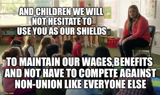 Teachers Union | AND CHILDREN WE WILL NOT HESITATE TO USE YOU AS OUR SHIELDS TO MAINTAIN OUR WAGES,BENEFITS AND NOT HAVE TO COMPETE AGAINST NON-UNION LIKE EV | image tagged in teachers tvland,union,teachers | made w/ Imgflip meme maker