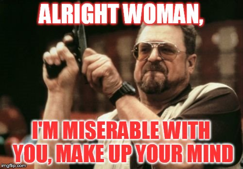 ALRIGHT WOMAN, I'M MISERABLE WITH YOU, MAKE UP YOUR MIND | image tagged in memes,am i the only one around here | made w/ Imgflip meme maker