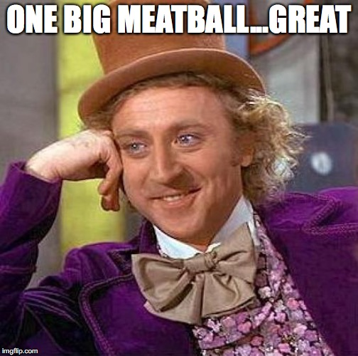 Creepy Condescending Wonka Meme | ONE BIG MEATBALL...GREAT | image tagged in memes,creepy condescending wonka | made w/ Imgflip meme maker