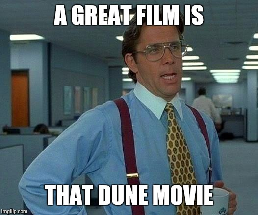 A GREAT FILM IS THAT DUNE MOVIE | image tagged in memes,that would be great | made w/ Imgflip meme maker