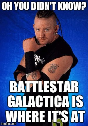 OH YOU DIDN'T KNOW? BATTLESTAR GALACTICA IS WHERE IT'S AT | image tagged in road dogg | made w/ Imgflip meme maker