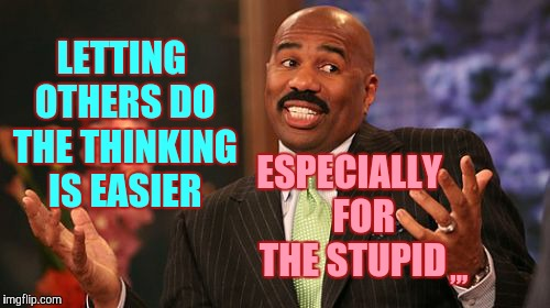 Steve Harvey Meme | LETTING OTHERS DO THE THINKING IS EASIER ESPECIALLY    FOR THE STUPID ,,, | image tagged in memes,steve harvey | made w/ Imgflip meme maker