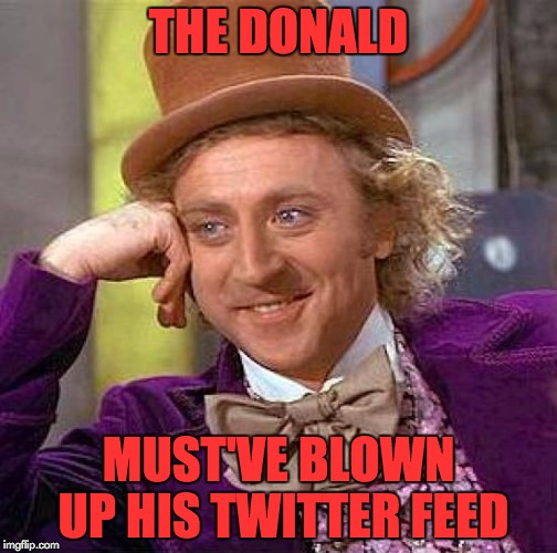 Creepy Condescending Wonka Meme | THE DONALD MUST'VE BLOWN UP HIS TWITTER FEED | image tagged in memes,creepy condescending wonka | made w/ Imgflip meme maker