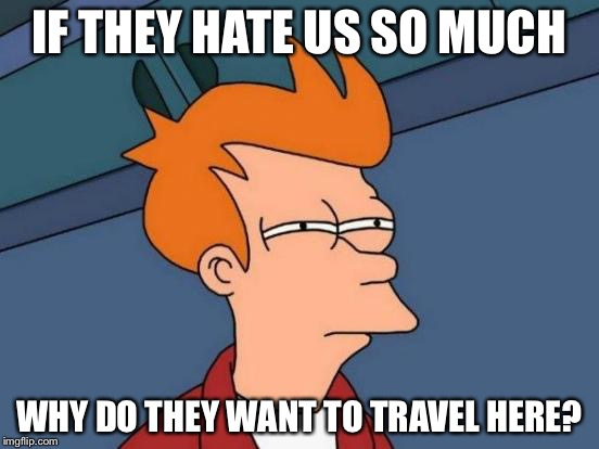 Futurama Fry Meme | IF THEY HATE US SO MUCH WHY DO THEY WANT TO TRAVEL HERE? | image tagged in memes,futurama fry | made w/ Imgflip meme maker